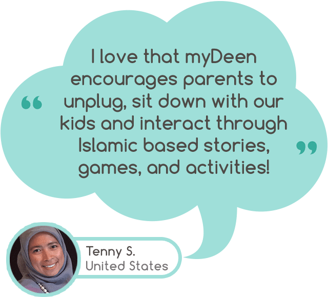 """I love that myDeen encourages parents to unplug, sit down with our kids and interact through Islamic based stories, games, and activities!"" - Tenny S. United States"