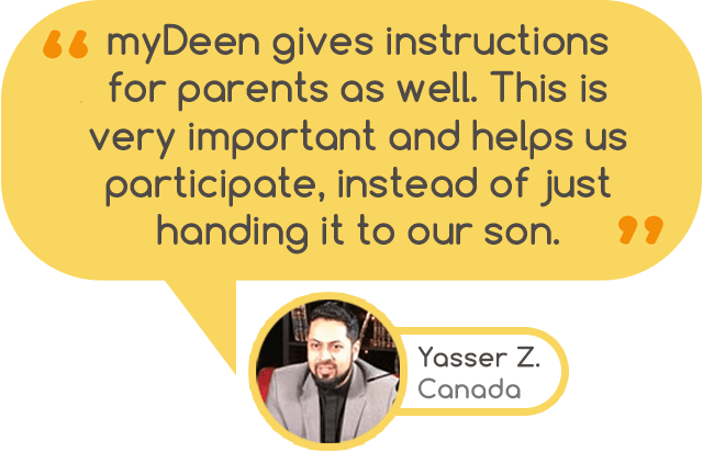 """myDeen gives instructions for parents as well. This is very important and helps us participate, instead of just handing it to our son."" - Yasser Z. Canada"