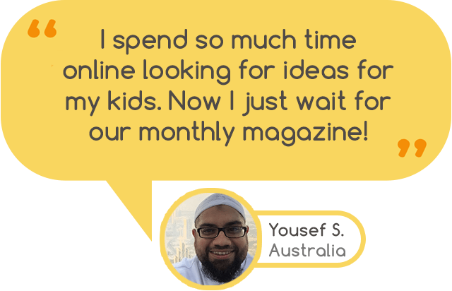 """I spend so much time online looking for ideas for my kids. Now I just wait for our monthly magazine!"" - Yousef S. Australia"